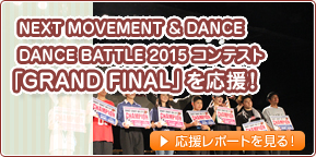 NEXT MOVEMENT & DANCE DANCE BATTLE 2015 コンテスト「GRAND FINAL」を応援!